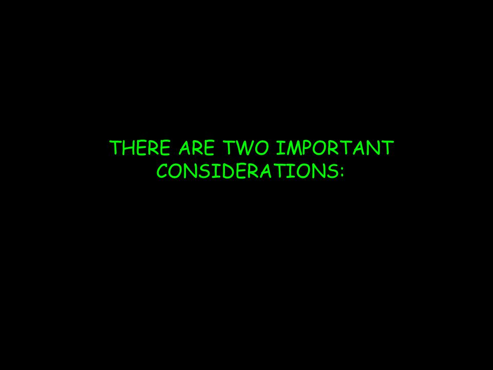 THERE ARE TWO IMPORTANT CONSIDERATIONS: