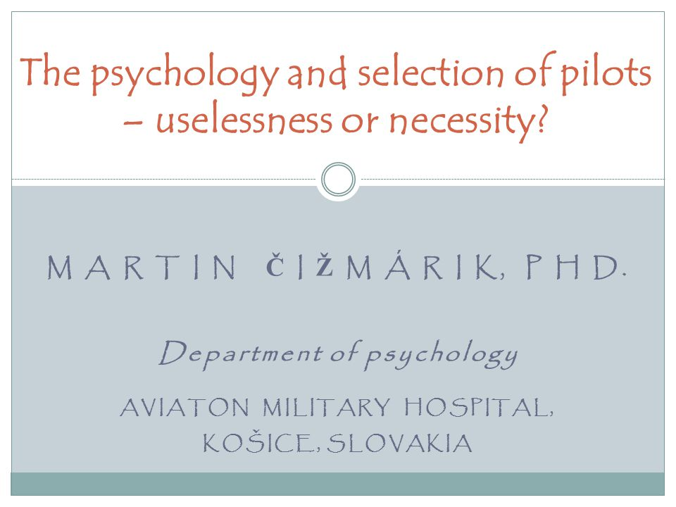M A R T I N Č I Ž M Á R I K, P H D. Department of psychology AVIATON MILITARY HOSPITAL, KOŠICE, SLOVAKIA The psychology and selection of pilots – usel