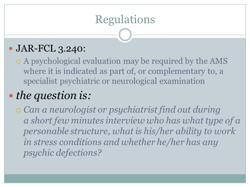 Regulations JAR-FCL 3.240:  A psychological evaluation may be required by the AMS where it is indicated as part of, or complementary to, a specialist
