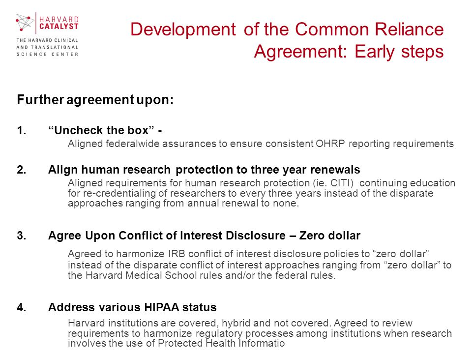 Development of the Common Reliance Agreement: Early steps Further agreement upon: 1. Uncheck the box - Aligned federalwide assurances to ensure consistent OHRP reporting requirements 2.Align human research protection to three year renewals Aligned requirements for human research protection (ie.