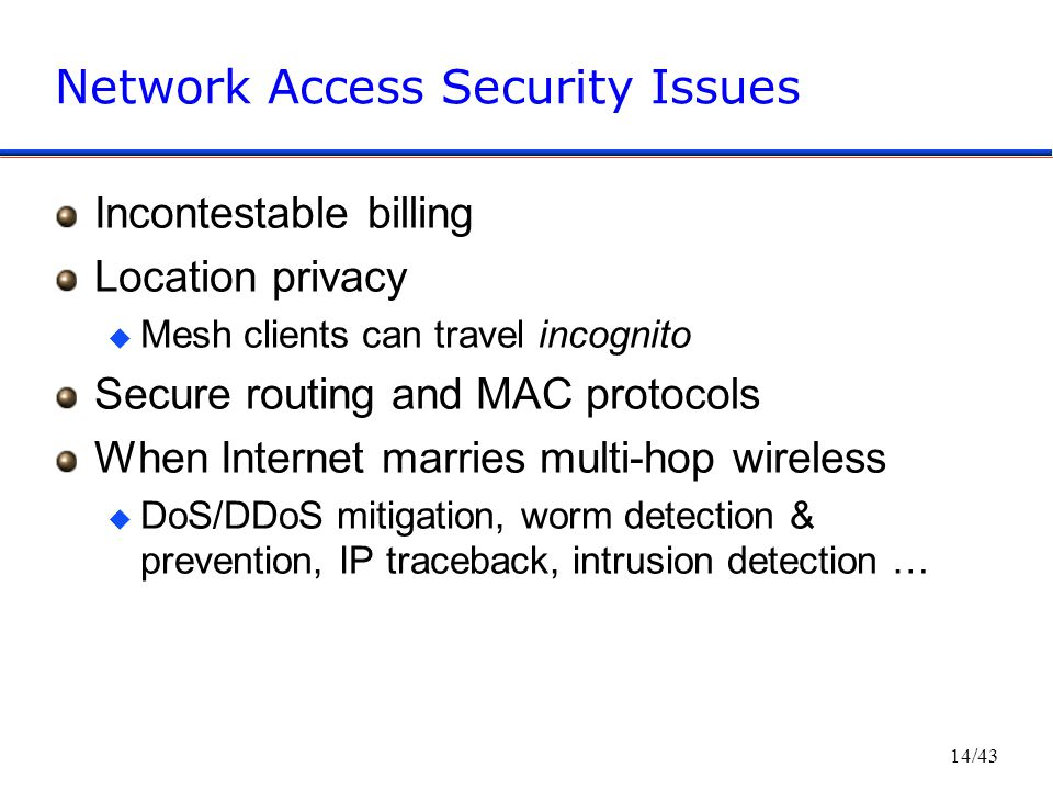 14/43 Network Access Security Issues Incontestable billing Location privacy u Mesh clients can travel incognito Secure routing and MAC protocols When Internet marries multi-hop wireless u DoS/DDoS mitigation, worm detection & prevention, IP traceback, intrusion detection …