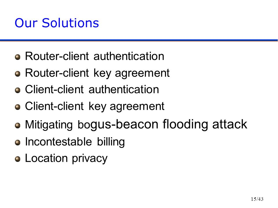 15/43 Our Solutions Router-client authentication Router-client key agreement Client-client authentication Client-client key agreement Mitigating bo gus-beacon flooding attack Incontestable billing Location privacy