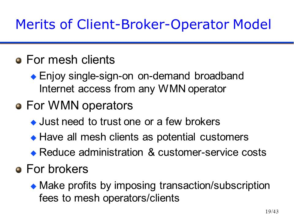 19/43 Merits of Client-Broker-Operator Model For mesh clients u Enjoy single-sign-on on-demand broadband Internet access from any WMN operator For WMN operators u Just need to trust one or a few brokers u Have all mesh clients as potential customers u Reduce administration & customer-service costs For brokers u Make profits by imposing transaction/subscription fees to mesh operators/clients