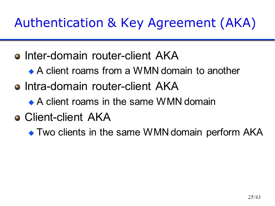 25/43 Authentication & Key Agreement (AKA) Inter-domain router-client AKA u A client roams from a WMN domain to another Intra-domain router-client AKA u A client roams in the same WMN domain Client-client AKA u Two clients in the same WMN domain perform AKA