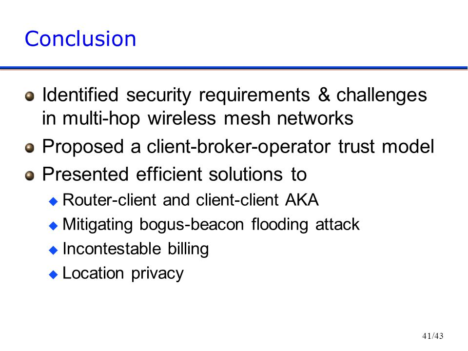 41/43 Conclusion Identified security requirements & challenges in multi-hop wireless mesh networks Proposed a client-broker-operator trust model Presented efficient solutions to u Router-client and client-client AKA u Mitigating bogus-beacon flooding attack u Incontestable billing u Location privacy