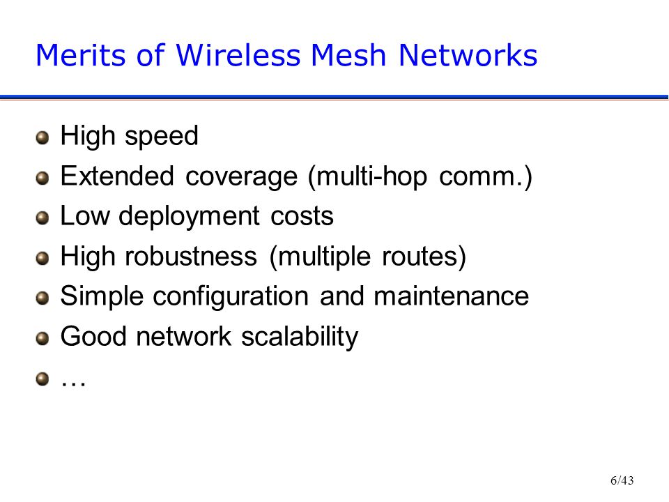 6/43 Merits of Wireless Mesh Networks High speed Extended coverage (multi-hop comm.) Low deployment costs High robustness (multiple routes) Simple configuration and maintenance Good network scalability …