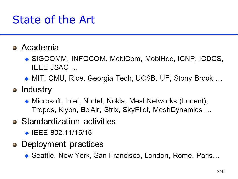 8/43 State of the Art Academia u SIGCOMM, INFOCOM, MobiCom, MobiHoc, ICNP, ICDCS, IEEE JSAC … u MIT, CMU, Rice, Georgia Tech, UCSB, UF, Stony Brook … Industry u Microsoft, Intel, Nortel, Nokia, MeshNetworks (Lucent), Tropos, Kiyon, BelAir, Strix, SkyPilot, MeshDynamics … Standardization activities u IEEE 802.11/15/16 Deployment practices u Seattle, New York, San Francisco, London, Rome, Paris…