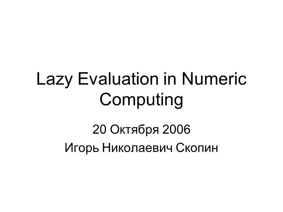 Lazy Evaluation in Numeric Computing 20 Октября 2006 Игорь Николаевич Скопин
