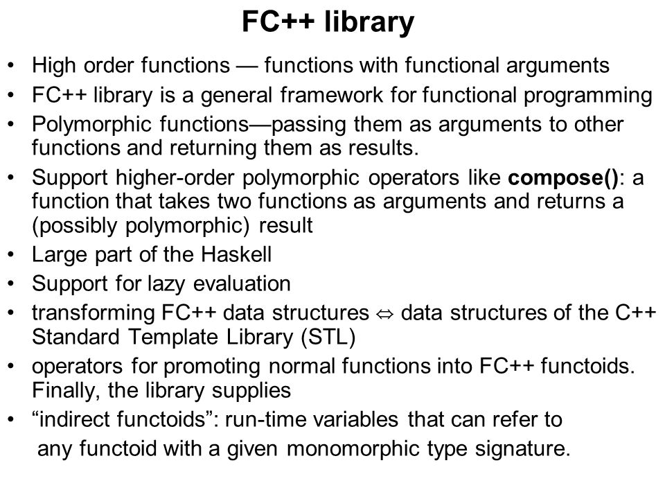 FC++ library High order functions — functions with functional arguments FC++ library is a general framework for functional programming Polymorphic functions—passing them as arguments to other functions and returning them as results.
