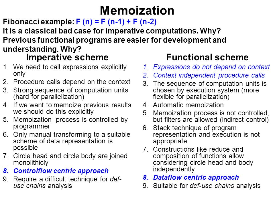 Memoization Imperative scheme 1.We need to call expressions explicitly only 2.Procedure calls depend on the context 3.Strong sequence of computation units (hard for parallelization) 4.If we want to memoize previous results we should do this explicitly 5.Memoization process is controlled by programmer 6.Only manual transforming to a suitable scheme of data representation is possible 7.Circle head and circle body are joined monolithicly 8.Controlflow centric approach 9.Require a difficult technique for def- use chains analysis Functional scheme 1.Expressions do not depend on context 2.Context independent procedure calls 3.The sequence of computation units is chosen by execution system (more flexible for parallelization) 4.Automatic memoization 5.Memoization process is not controlled, but filters are allowed (indirect control) 6.Stack technique of program representation and execution is not appropriate 7.Constructions like reduce and composition of functions allow considering circle head and body independently 8.Dataflow centric approach 9.Suitable for def-use chains analysis Fibonacci example: F (n) = F (n-1) + F (n-2) It is a classical bad case for imperative computations.