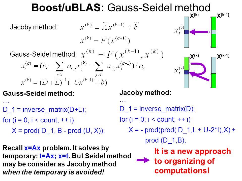 Boost/uBLAS: Gauss-Seidel method Jacoby method: … D_1 = inverse_matrix(D); for (i = 0; i < count; ++ i) X = - prod(prod( D_1,L + U-2*I),X) + prod (D_1,B); Jacoby method: Gauss-Seidel method: X(k)X(k) X (k-1) Gauss-Seidel method: … D_1 = inverse_matrix(D+L); for (i = 0; i < count; ++ i) X = prod( D_1, B - prod (U, X)); Recall x=Ax problem.