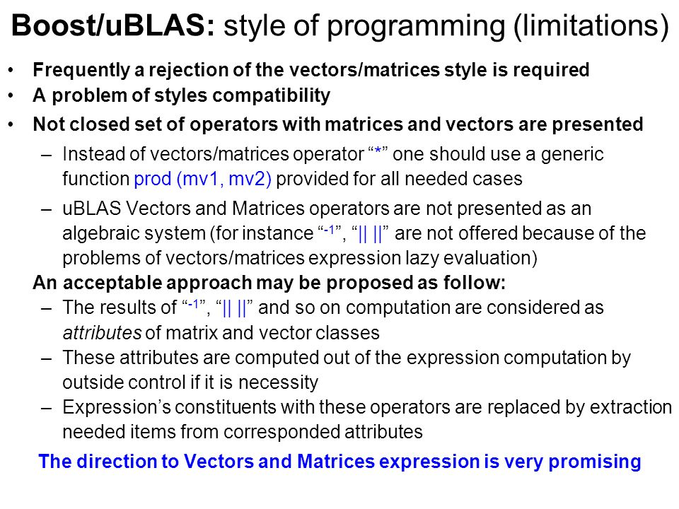 Boost/uBLAS: style of programming (limitations) Frequently a rejection of the vectors/matrices style is required A problem of styles compatibility Not closed set of operators with matrices and vectors are presented –Instead of vectors/matrices operator * one should use a generic function prod (mv1, mv2) provided for all needed cases –uBLAS Vectors and Matrices operators are not presented as an algebraic system (for instance -1 , || || are not offered because of the problems of vectors/matrices expression lazy evaluation) An acceptable approach may be proposed as follow: –The results of -1 , || || and so on computation are considered as attributes of matrix and vector classes –These attributes are computed out of the expression computation by outside control if it is necessity –Expression's constituents with these operators are replaced by extraction needed items from corresponded attributes The direction to Vectors and Matrices expression is very promising