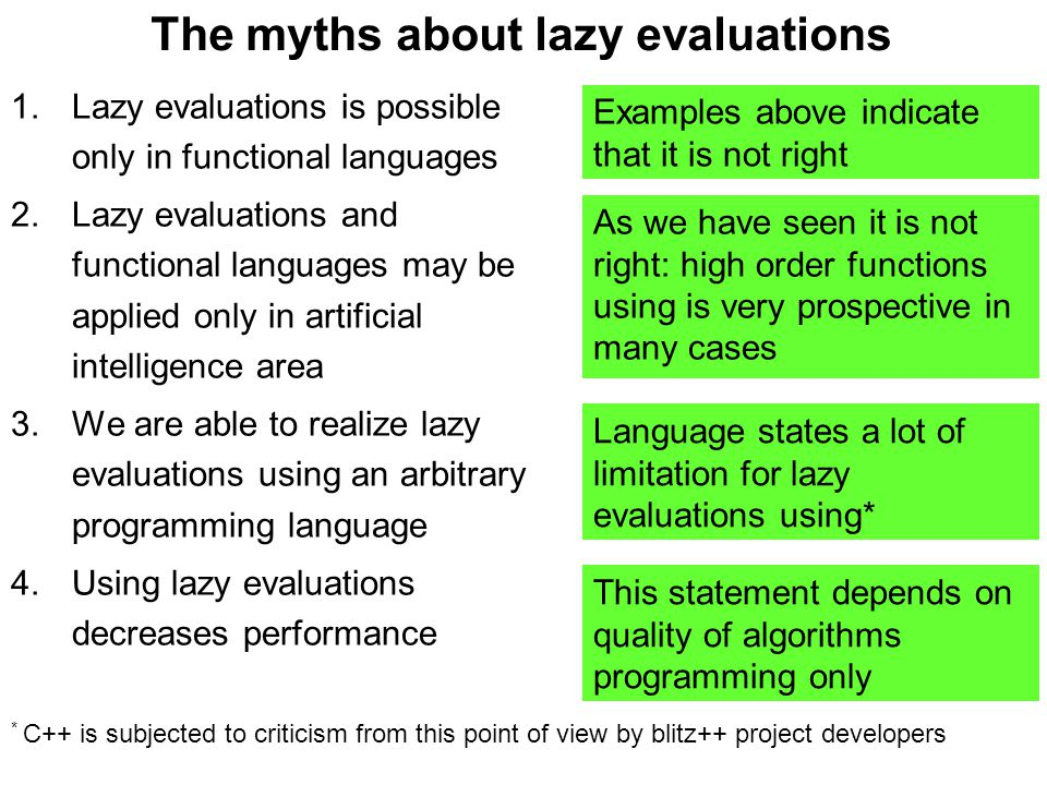 The myths about lazy evaluations 1.Lazy evaluations is possible only in functional languages 2.Lazy evaluations and functional languages may be applied only in artificial intelligence area 3.We are able to realize lazy evaluations using an arbitrary programming language 4.Using lazy evaluations decreases performance Examples above indicate that it is not right As we have seen it is not right: high order functions using is very prospective in many cases This statement depends on quality of algorithms programming only Language states a lot of limitation for lazy evaluations using* * C++ is subjected to criticism from this point of view by blitz++ project developers