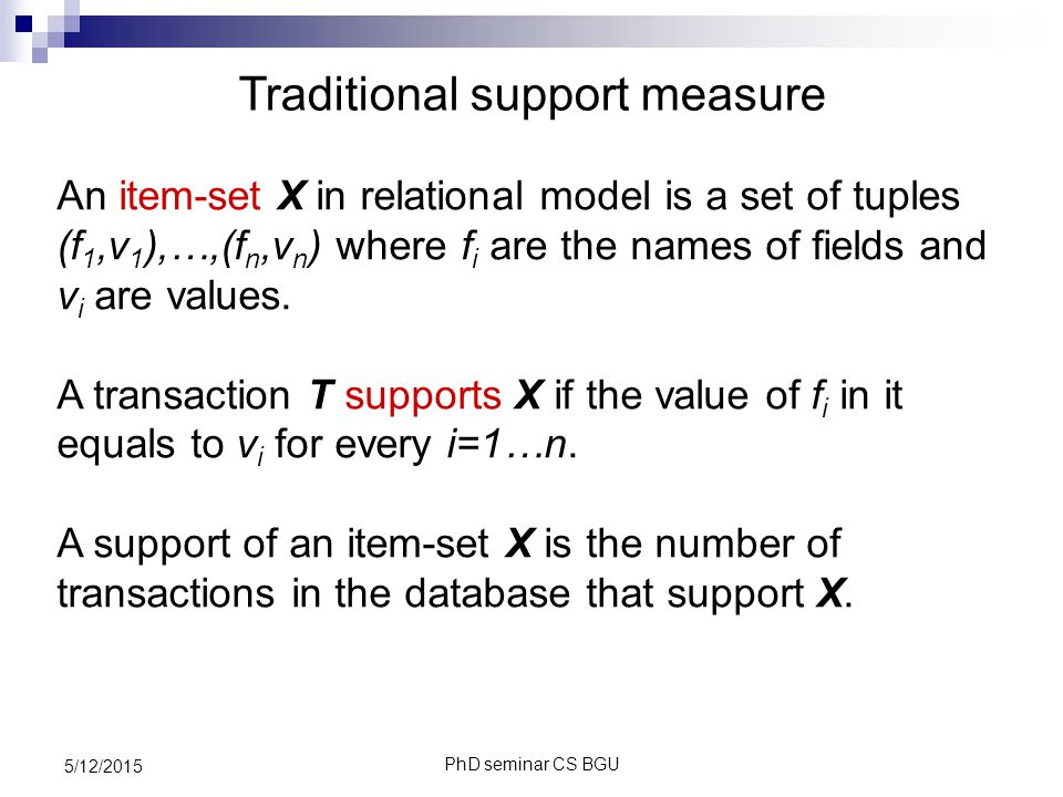 PhD seminar CS BGU 5/12/2015 Traditional support measure An item-set X in relational model is a set of tuples (f 1,v 1 ),…,(f n,v n ) where f i are the names of fields and v i are values.