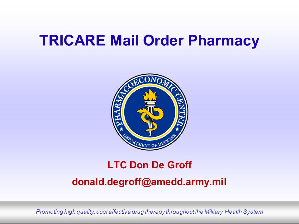 Promoting high quality, cost effective drug therapy throughout the Military Health System TRICARE Mail Order Pharmacy LTC Don De Groff donald.degroff@amedd.army.mil