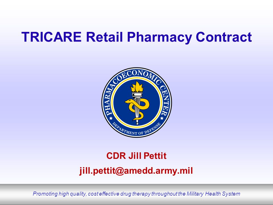 Promoting high quality, cost effective drug therapy throughout the Military Health System TRICARE Retail Pharmacy Contract CDR Jill Pettit jill.pettit@amedd.army.mil