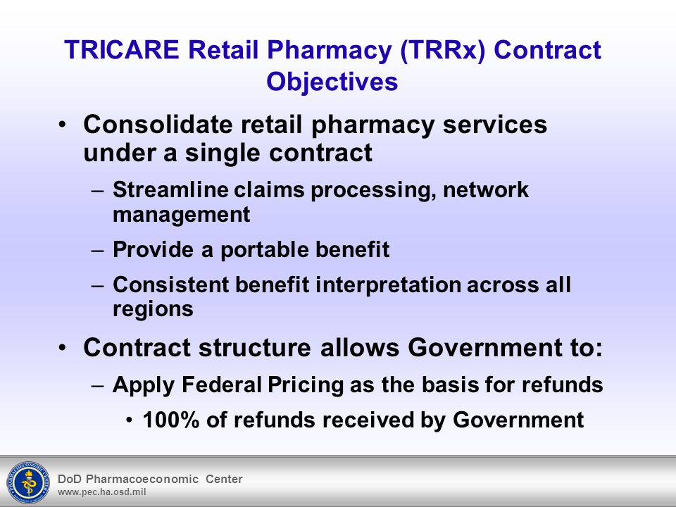 DoD Pharmacoeconomic Center www.pec.ha.osd.mil TRICARE Retail Pharmacy (TRRx) Contract Objectives Consolidate retail pharmacy services under a single contract –Streamline claims processing, network management –Provide a portable benefit –Consistent benefit interpretation across all regions Contract structure allows Government to: –Apply Federal Pricing as the basis for refunds 100% of refunds received by Government