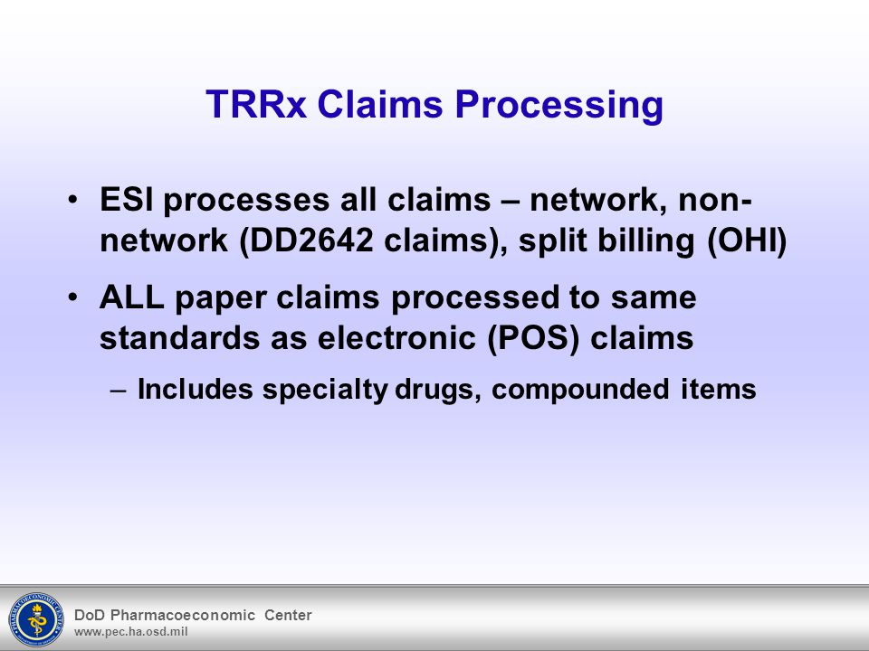 DoD Pharmacoeconomic Center www.pec.ha.osd.mil TRRx Claims Processing ESI processes all claims – network, non- network (DD2642 claims), split billing (OHI) ALL paper claims processed to same standards as electronic (POS) claims –Includes specialty drugs, compounded items