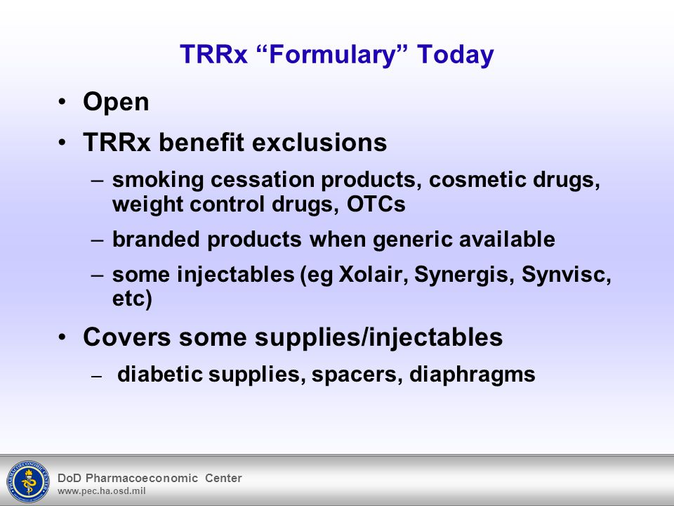 DoD Pharmacoeconomic Center www.pec.ha.osd.mil TRRx under Uniform Formulary Same benefit exclusions –Branded products when generic equivalent available Non-formulary drugs –Established by DoD P&T committee –Available at third tier cost share $22.00 per 30 day supply –Available at second tier cost share with approved medical necessity $9.00 per 30 day supply –Not available at MTF