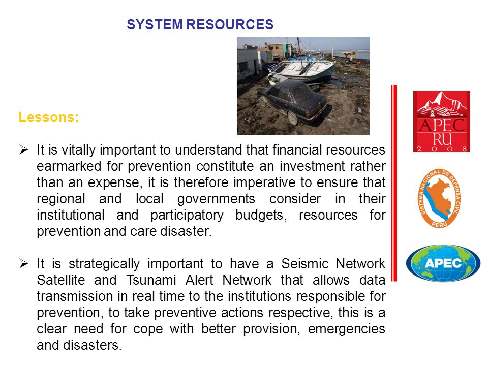 SYSTEM RESOURCES Lessons:  It is vitally important to understand that financial resources earmarked for prevention constitute an investment rather than an expense, it is therefore imperative to ensure that regional and local governments consider in their institutional and participatory budgets, resources for prevention and care disaster.