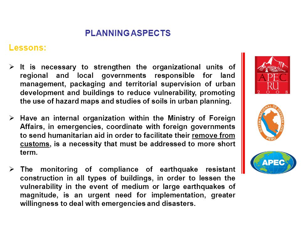 Lessons:  It is necessary to strengthen the organizational units of regional and local governments responsible for land management, packaging and territorial supervision of urban development and buildings to reduce vulnerability, promoting the use of hazard maps and studies of soils in urban planning.