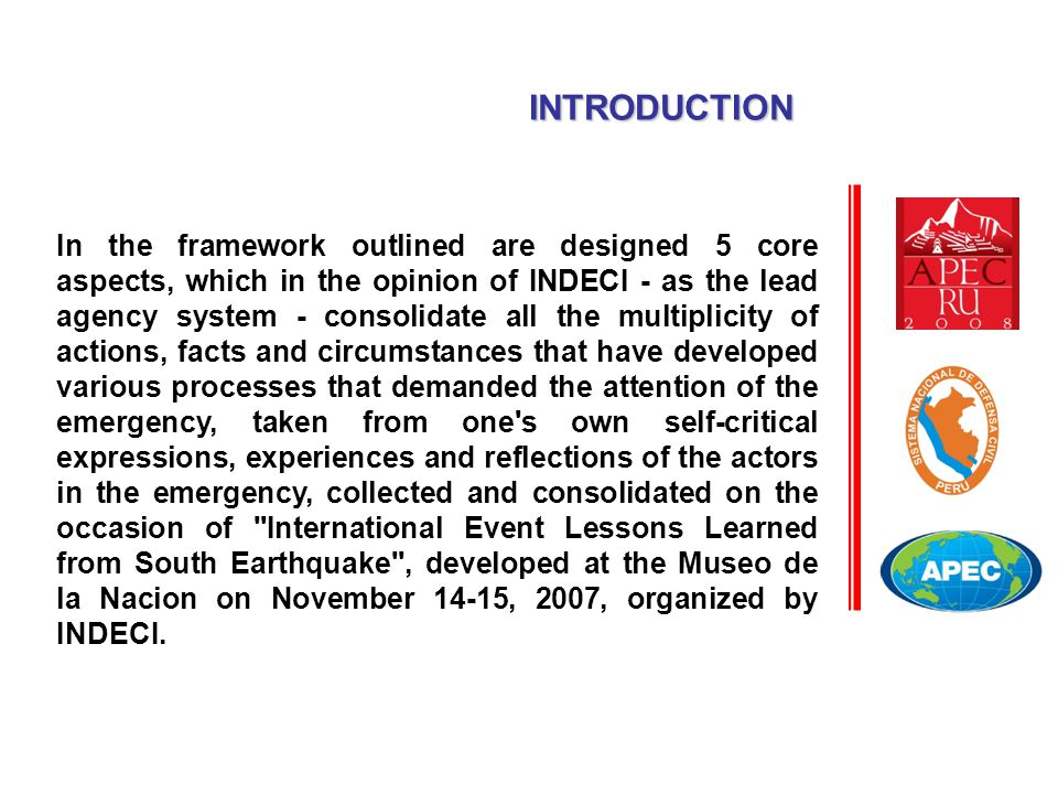 In the framework outlined are designed 5 core aspects, which in the opinion of INDECI - as the lead agency system - consolidate all the multiplicity of actions, facts and circumstances that have developed various processes that demanded the attention of the emergency, taken from one s own self-critical expressions, experiences and reflections of the actors in the emergency, collected and consolidated on the occasion of International Event Lessons Learned from South Earthquake , developed at the Museo de la Nacion on November 14-15, 2007, organized by INDECI.