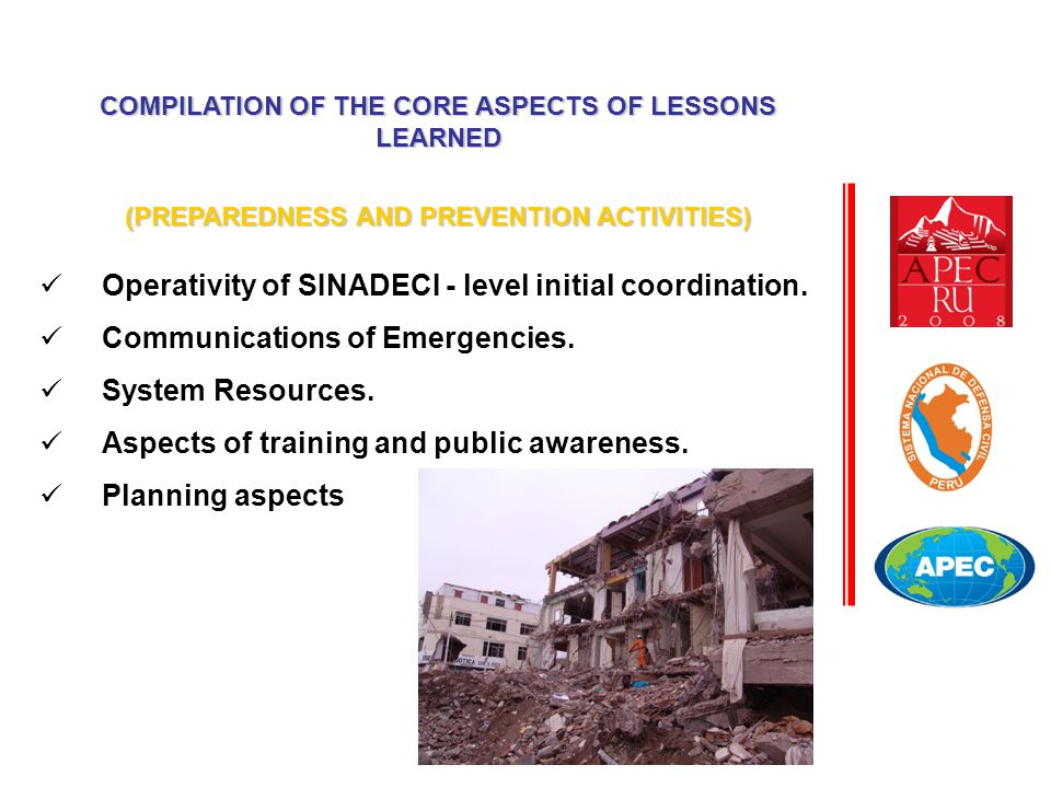 COMPILATION OF THE CORE ASPECTS OF LESSONS LEARNED (PREPAREDNESS AND PREVENTION ACTIVITIES) Operativity of SINADECI - level initial coordination. Comm