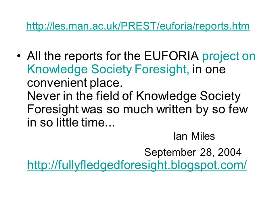 http://les.man.ac.uk/PREST/euforia/reports.htm All the reports for the EUFORIA project on Knowledge Society Foresight, in one convenient place. Never
