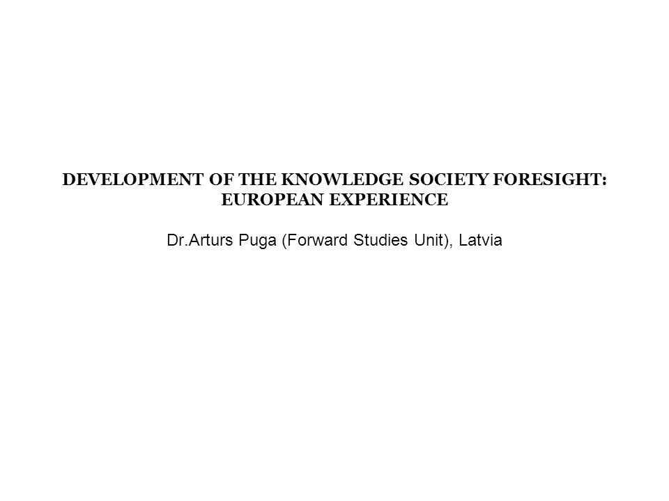 DEVELOPMENT OF THE KNOWLEDGE SOCIETY FORESIGHT: EUROPEAN EXPERIENCE Dr.Arturs Puga (Forward Studies Unit), Latvia