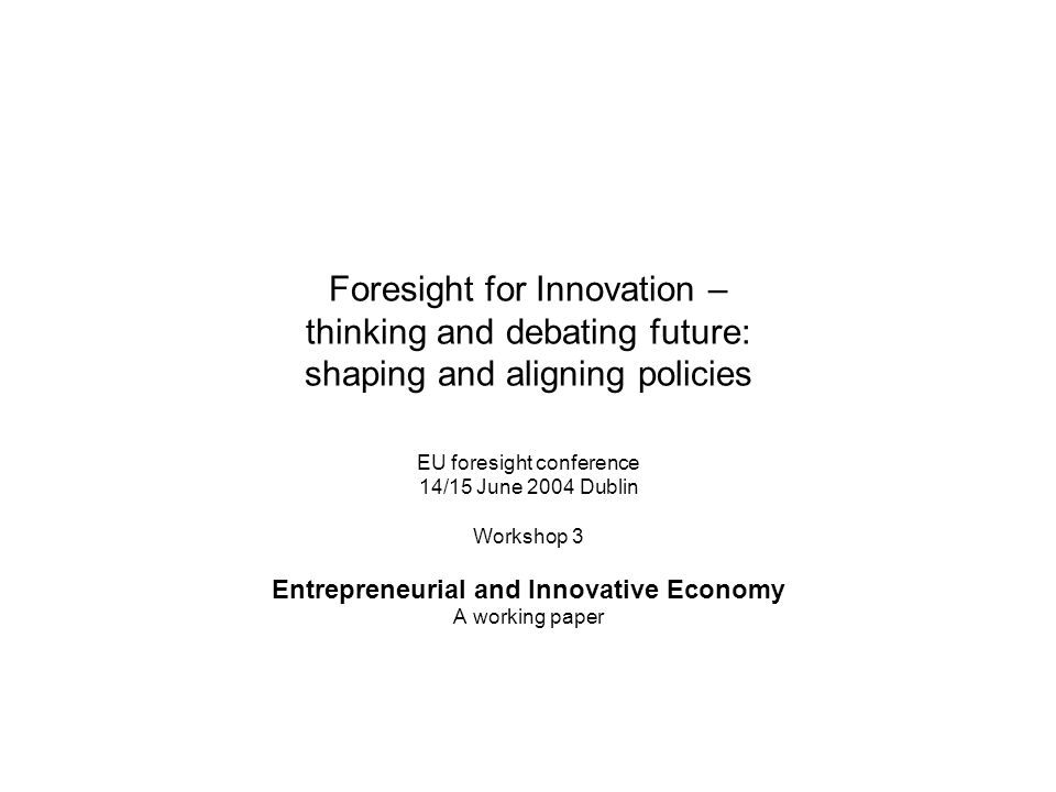 Foresight for Innovation – thinking and debating future: shaping and aligning policies EU foresight conference 14/15 June 2004 Dublin Workshop 3 Entre