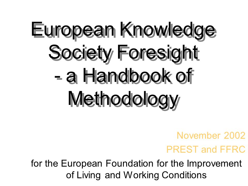 European Knowledge Society Foresight - a Handbook of Methodology November 2002 PREST and FFRC for the European Foundation for the Improvement of Livin