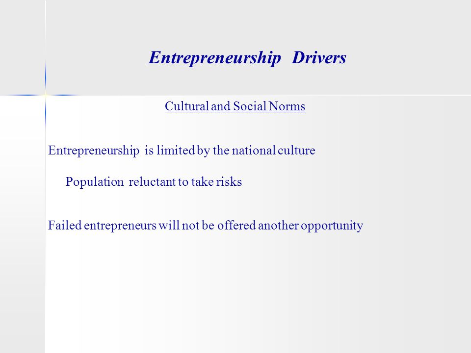 Entrepreneurship Drivers Cultural and Social Norms Entrepreneurship is limited by the national culture Population reluctant to take risks Failed entre