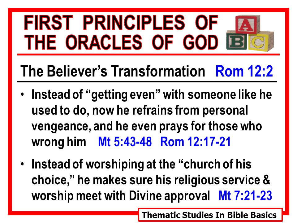 Thematic Studies In Bible Basics The Believer's Transformation Rom 12:2 Instead of getting even with someone like he used to do, now he refrains from personal vengeance, and he even prays for those who wrong him Mt 5:43-48 Rom 12:17-21 Instead of worshiping at the church of his choice, he makes sure his religious service & worship meet with Divine approval Mt 7:21-23