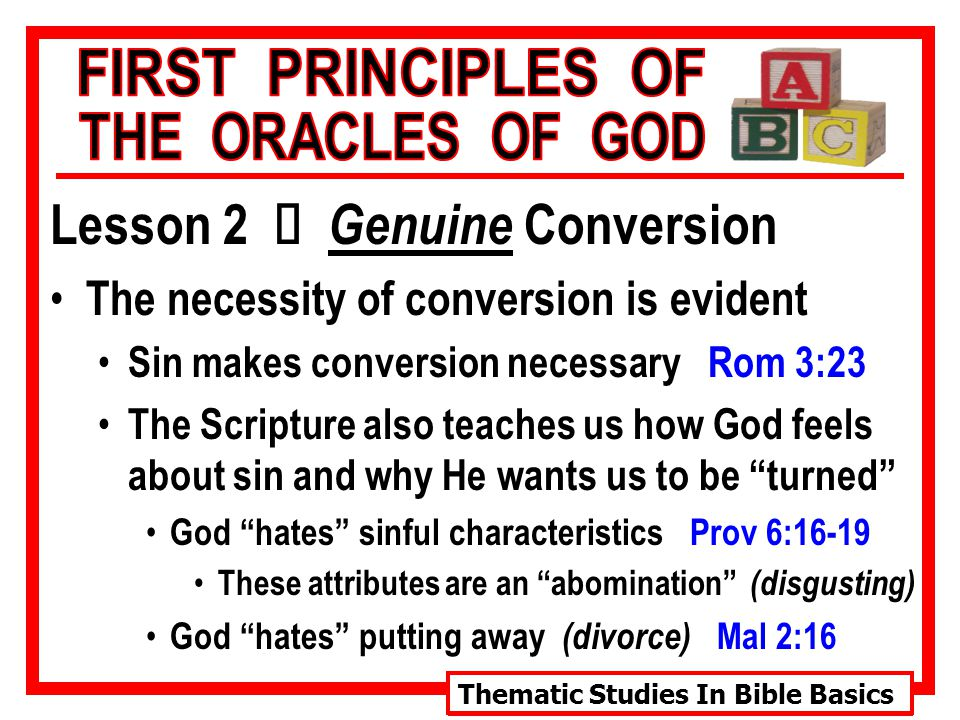 Thematic Studies In Bible Basics Lesson 2 Ù Genuine Conversion The necessity of conversion is evident The Scripture also teaches us how God feels about sin and why He wants us to be turned God is entirely holy, wants us to be 1 Pet 1:16 God is the very essence of light 1 Jn 1:5 Holy, holy, holy is ascribed to God Rev 4:8