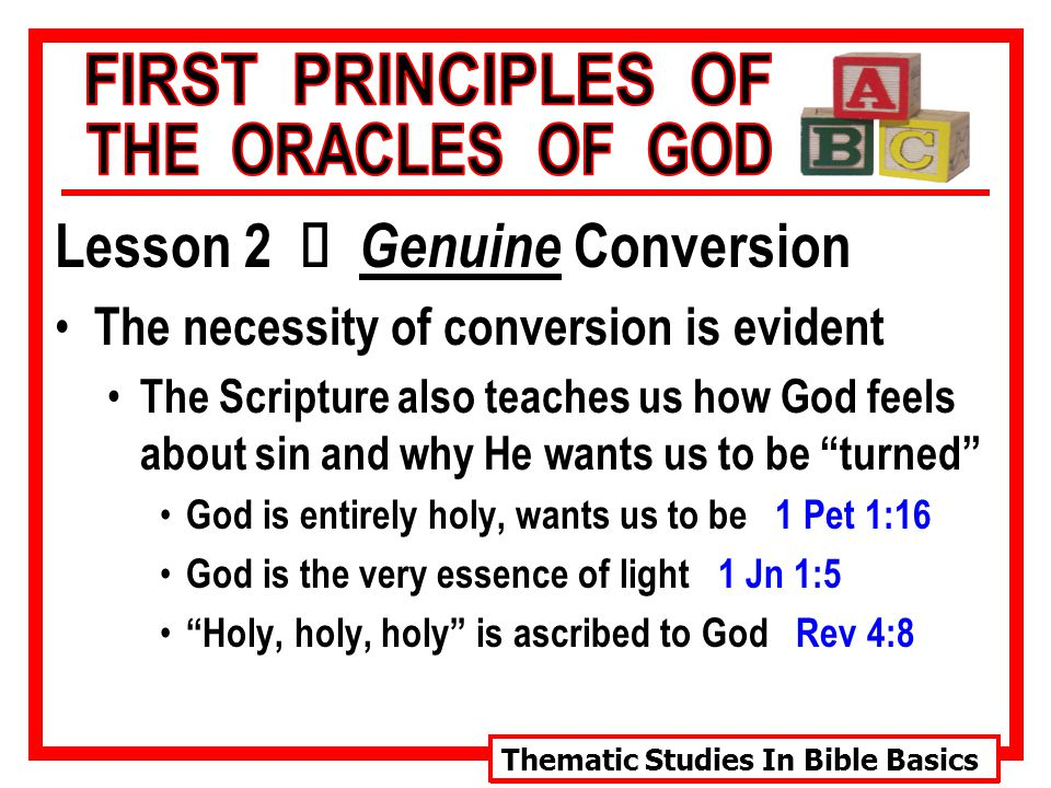Thematic Studies In Bible Basics Lesson 2 Ù Genuine Conversion The necessity of conversion is evident The Scripture also teaches us how God feels about sin and why He wants us to be turned God is entirely unique…there is no other being like Him cp.
