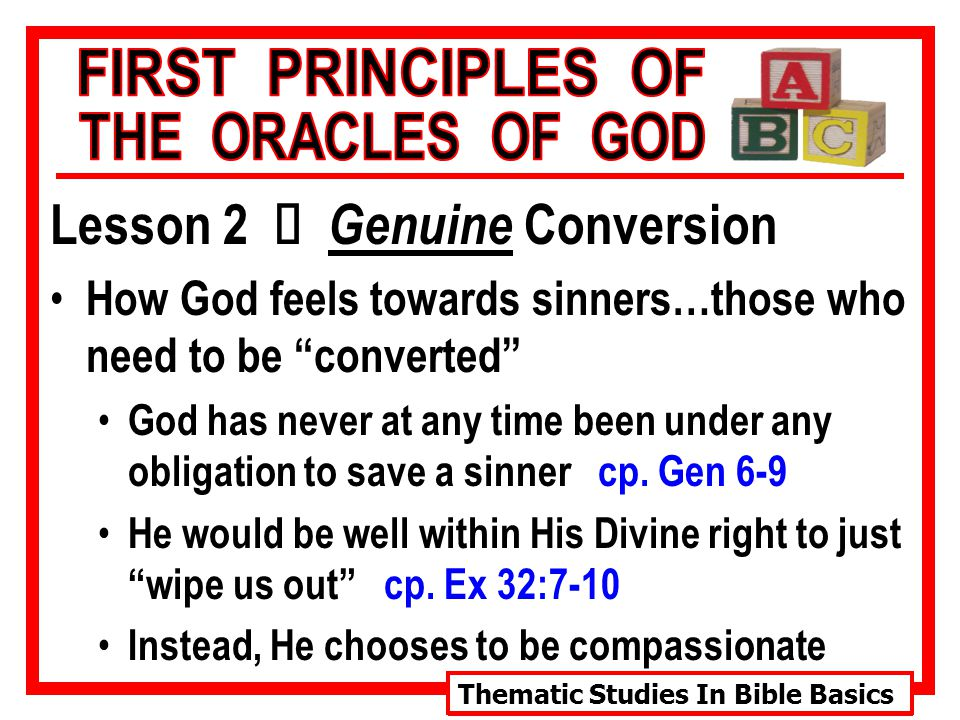Thematic Studies In Bible Basics Lesson 2 Ù Genuine Conversion How God feels towards sinners…those who need to be converted His word uses descriptive phrases that reveal His heart toward sinners…those who need to be converted Ù Ex.