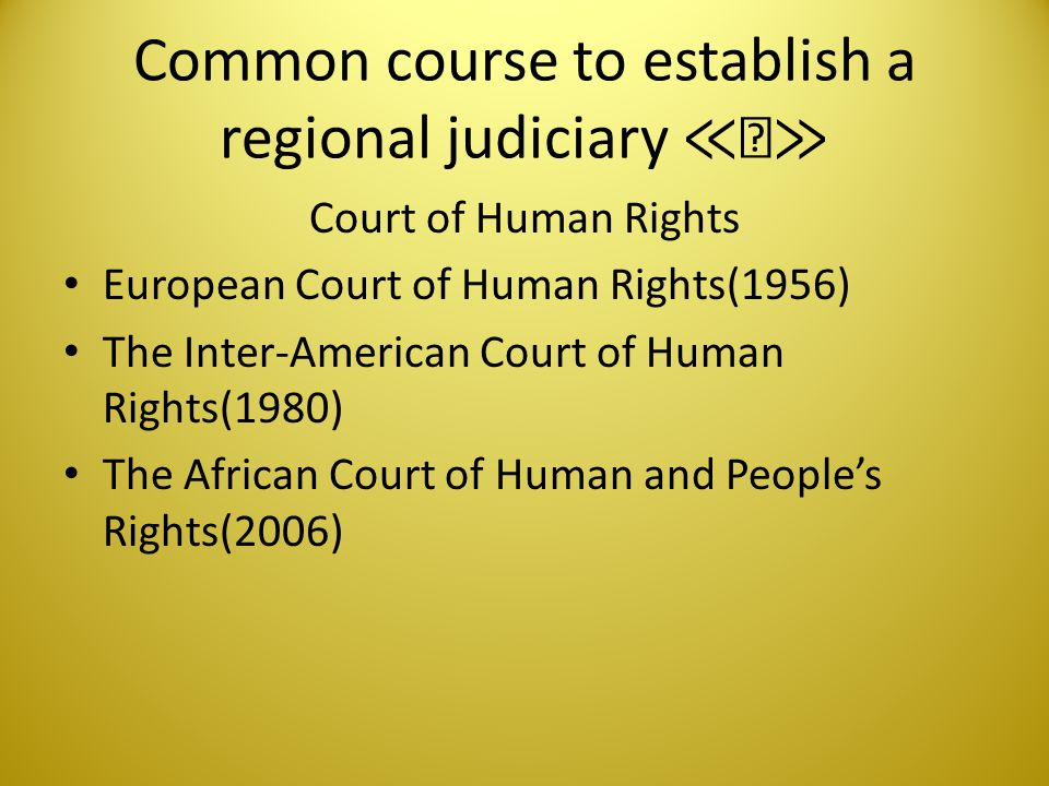 Common course to establish a regional judiciary ≪Ⅲ≫ Human Rights Body The Commission of Human Rights(1954) The Inter-American Commission of Human Rights(1960) The African Commission on Human and People's Rights(1987)