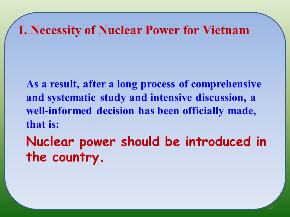 As a result, after a long process of comprehensive and systematic study and intensive discussion, a well-informed decision has been officially made, that is: Nuclear power should be introduced in the country.