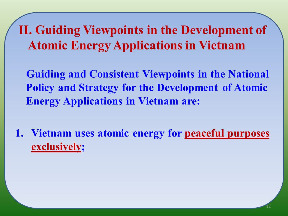 Guiding and Consistent Viewpoints in the National Policy and Strategy for the Development of Atomic Energy Applications in Vietnam are: 1.Vietnam uses atomic energy for peaceful purposes exclusively; II.