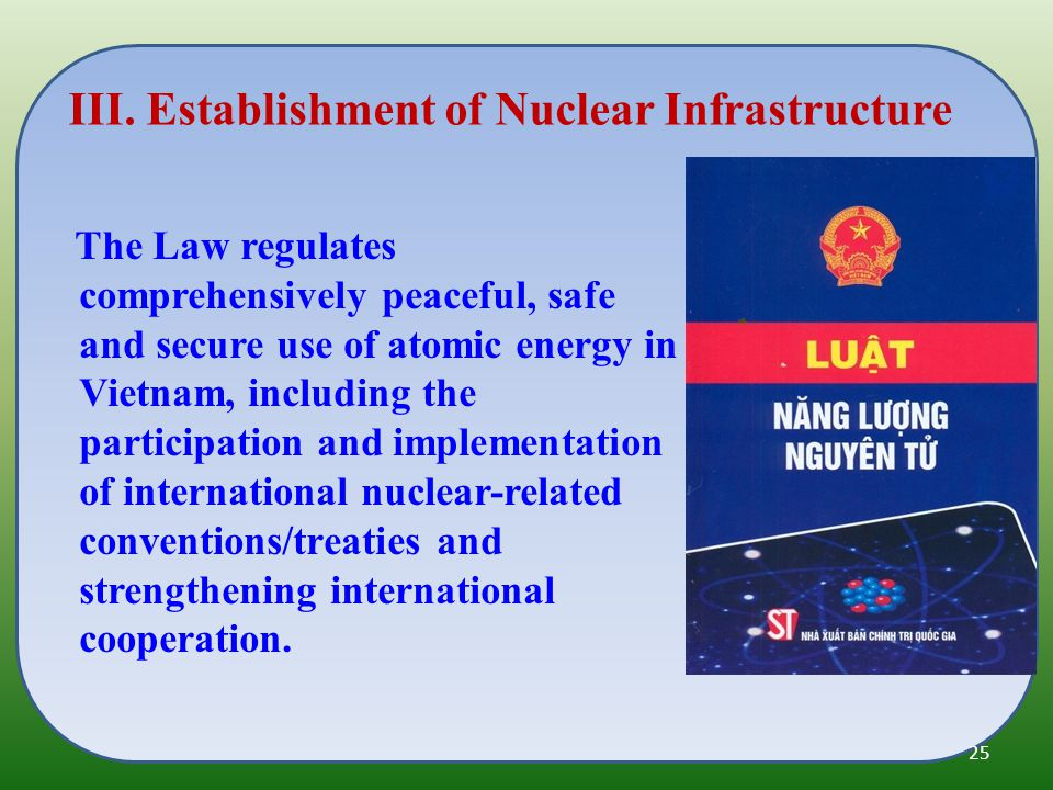The Law regulates comprehensively peaceful, safe and secure use of atomic energy in Vietnam, including the participation and implementation of international nuclear-related conventions/treaties and strengthening international cooperation.