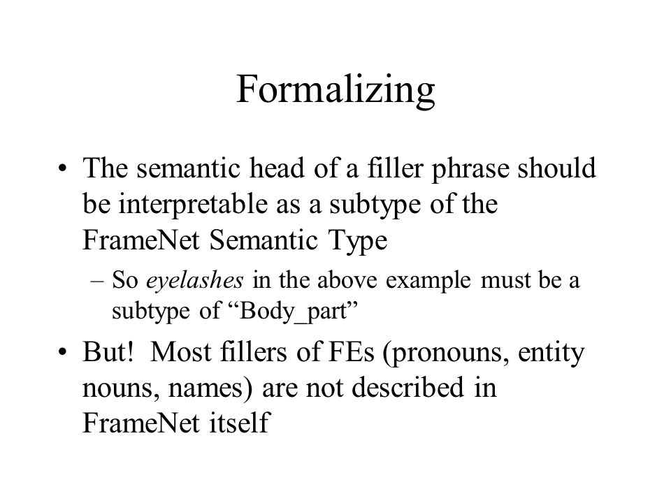 Formalizing The semantic head of a filler phrase should be interpretable as a subtype of the FrameNet Semantic Type –So eyelashes in the above example must be a subtype of Body_part But.