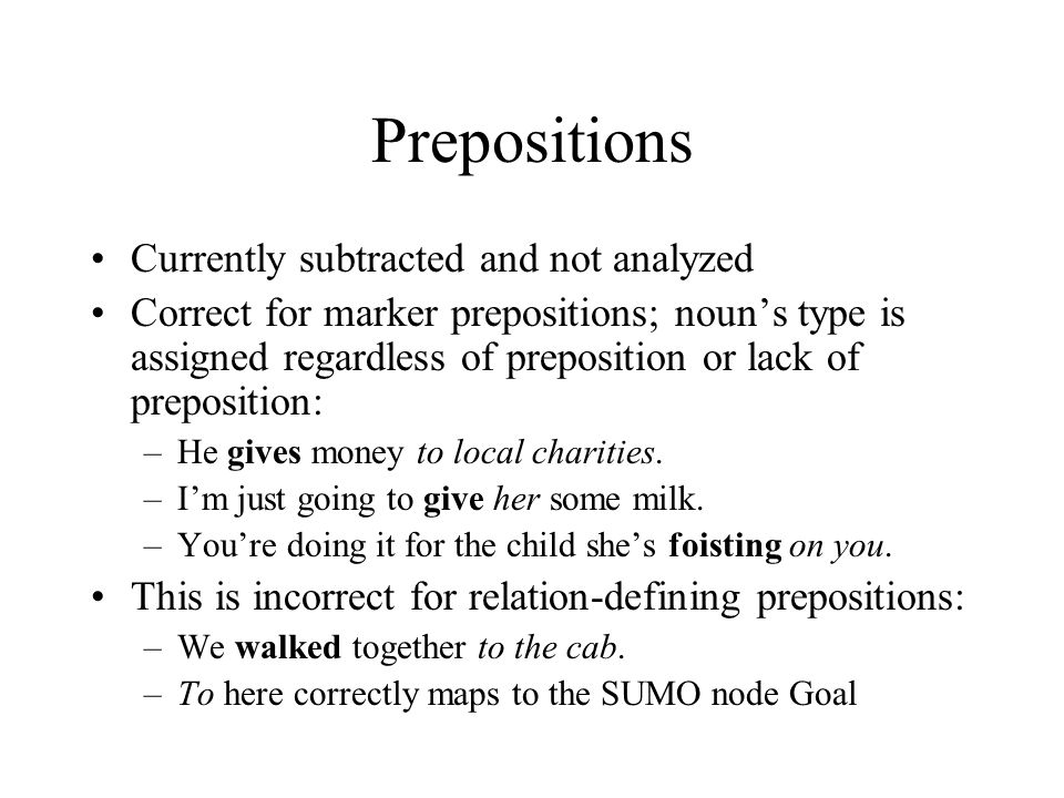 Prepositions Currently subtracted and not analyzed Correct for marker prepositions; noun's type is assigned regardless of preposition or lack of prepo