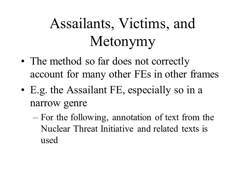 Assailants, Victims, and Metonymy The method so far does not correctly account for many other FEs in other frames E.g.