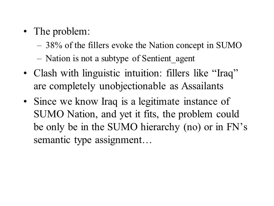 The problem: –38% of the fillers evoke the Nation concept in SUMO –Nation is not a subtype of Sentient_agent Clash with linguistic intuition: fillers