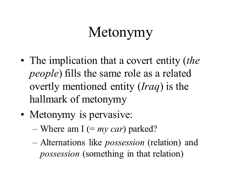 Metonymy The implication that a covert entity (the people) fills the same role as a related overtly mentioned entity (Iraq) is the hallmark of metonymy Metonymy is pervasive: –Where am I (= my car) parked.