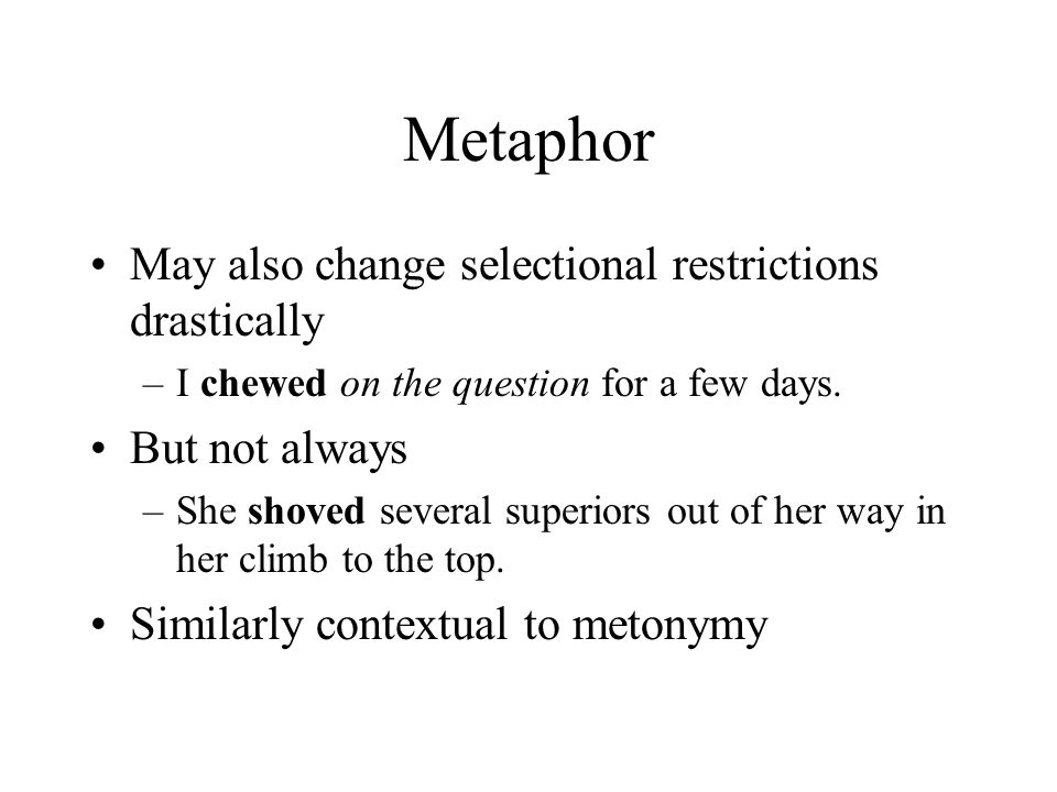 Metaphor May also change selectional restrictions drastically –I chewed on the question for a few days. But not always –She shoved several superiors o