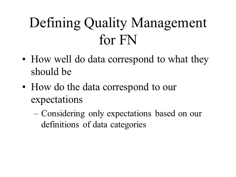 Defining Quality Management for FN How well do data correspond to what they should be How do the data correspond to our expectations –Considering only expectations based on our definitions of data categories