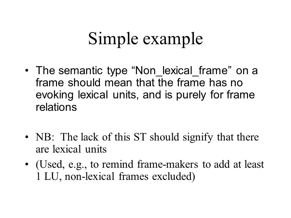 Simple example The semantic type Non_lexical_frame on a frame should mean that the frame has no evoking lexical units, and is purely for frame relations NB: The lack of this ST should signify that there are lexical units (Used, e.g., to remind frame-makers to add at least 1 LU, non-lexical frames excluded)