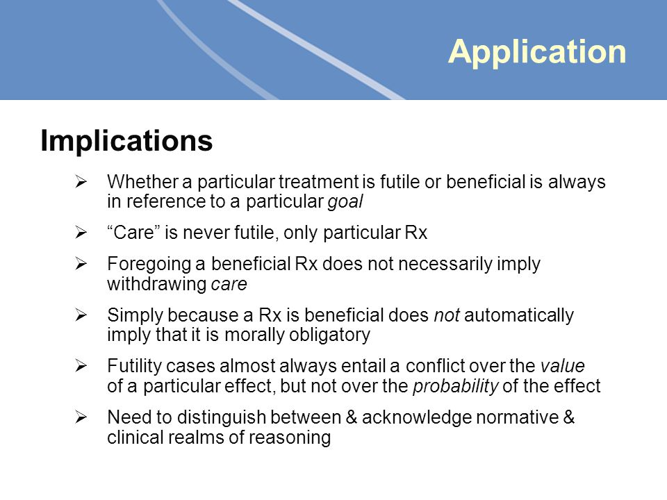 11 Application Implications  Whether a particular treatment is futile or beneficial is always in reference to a particular goal  Care is never futile, only particular Rx  Foregoing a beneficial Rx does not necessarily imply withdrawing care  Simply because a Rx is beneficial does not automatically imply that it is morally obligatory  Futility cases almost always entail a conflict over the value of a particular effect, but not over the probability of the effect  Need to distinguish between & acknowledge normative & clinical realms of reasoning