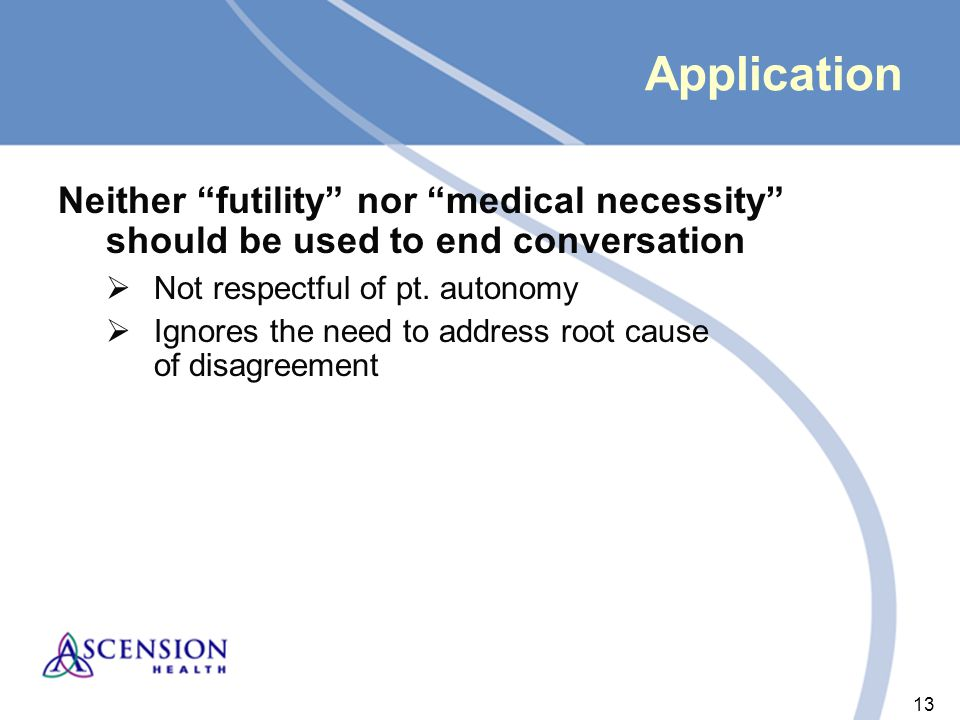 13 Application Neither futility nor medical necessity should be used to end conversation  Not respectful of pt.